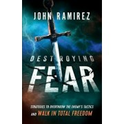 Destroying Fear: Strategies to Overthrow the Enemy's Tactics and Walk in Total Freedom, Paperback/John Ramirez