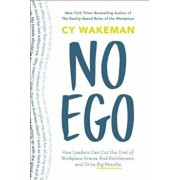 No Ego: How Leaders Can Cut the Cost of Workplace Drama, End Entitlement, and Drive Big Results, Hardcover/Cy Wakeman