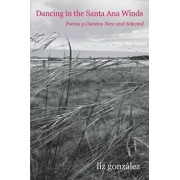 Dancing in the Santa Ana Winds: Poems y Cuentos New and Selected, Paperback/Liz Gonzalez