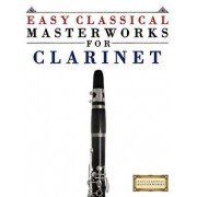 Easy Classical Masterworks for Clarinet: Music of Bach, Beethoven, Brahms, Handel, Haydn, Mozart, Schubert, Tchaikovsky, Vivaldi and Wagner, Paperback/Easy Classical Masterworks