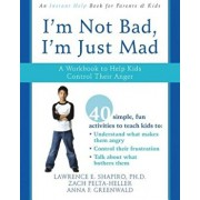 I'm Not Bad, I'm Just Mad: A Workbook to Help Kids Control Their Anger, Paperback/Lawrence E. Shapiro