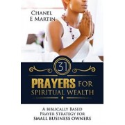 31 Prayers for Spiritual Wealth: A Biblically Based Prayer Strategy for Small Business Owners, Paperback/Chanel E. Martin