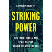 Striking Power: How Cyber, Robots, and Space Weapons Change the Rules for War, Hardcover/Jeremy A. Rabkin