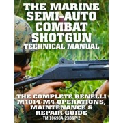 The Marine Semi-Auto Combat Shotgun Technical Manual: The Complete Benelli M1014/M4 Operations, Maintenance & Repair Guide - Full Size Edition (TM 106, Paperback/Carlile Media