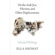 On the Arab-Jew, Palestine, and Other Displacements. Selected Writings of Ella Shohat, Paperback/Ella Shohat