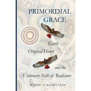 Primordial Grace: Earth, Original Heart, and the Visionary Path of Radiance/Robert And Rachel Olds