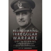 Rediscovering Irregular Warfare: Colin Gubbins and the Origins of Britain's Special Operations Executive