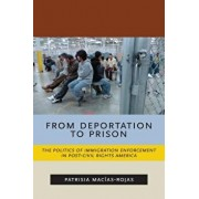 From Deportation to Prison: The Politics of Immigration Enforcement in Post-Civil Rights America, Paperback/Patrisia Macias-Rojas