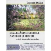 Dezlegand misterele nasterii si mortii... si alte fenomene intermediare - Daisaku Ikeda