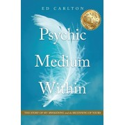 Psychic Medium Within: The Story of My Awakening - and the Beginning of Yours, Paperback/Ed Carlton