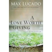 A Love Worth Giving: Living in the Overflow of God's Love, Paperback/Max Lucado