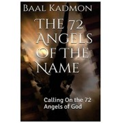 The 72 Angels of the Name: Calling on the 72 Angels of God, Paperback/Baal Kadmon