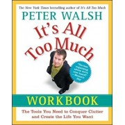It's All Too Much Workbook: The Tools You Need to Conquer Clutter and Create the Life You Want, Paperback/Peter Walsh