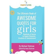 The Ultimate Book of Awesome Quotes for Girls: Hundreds of Quotes for Girls to Inspire Character, Courage and Awesomeness!, Paperback/Michael Stutman
