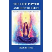 The Life Power and How to Use It: Explore Your Inner Forces and the Law of Attraction, Paperback/Elizabeth Towne