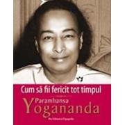 Cum sa fii fericit tot timpul/Paramhansa Yogananda