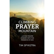 Climbing Prayer Mountain: A 40-Day Prayer Journey Into the Presence of God, Paperback/Tim Spykstra