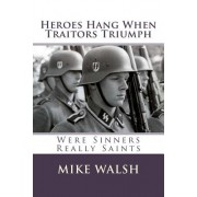 Heroes Hang When Traitors Triumph: Heroes Hang When Traitors Triumph Questions the Wisdom of Defaming Europe's Most Gifted Men Simply Because They Opp