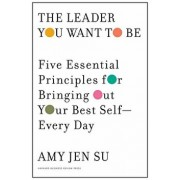 The Leader You Want to Be: Five Essential Principles for Bringing Out Your Best Self--Every Day, Hardcover/Amy Jen Su