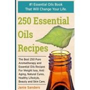 Essential Oils Recipes: The Best 250 Pure Aromatherapy and Essential Oils Recipes for Weight Loss, Anti Aging, Natural Cures, Healthy Lifestyl, Paperback/Janie Sanders
