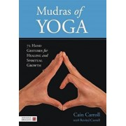 Mudras of Yoga: 72 Hand Gestures for Healing and Spiritual Growth, Hardcover/Cain Carroll