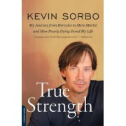 True Strength: My Journey from Hercules to Mere Mortal and How Nearly Dying Saved My Life, Paperback