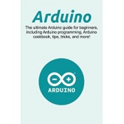Arduino: The ultimate Arduino guide for beginners, including Arduino programming, Arduino cookbook, tips, tricks, and more!, Paperback/Craig Newport
