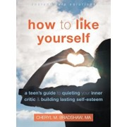 How to Like Yourself: A Teen's Guide to Quieting Your Inner Critic and Building Lasting Self-Esteem, Paperback/Cheryl M. Bradshaw