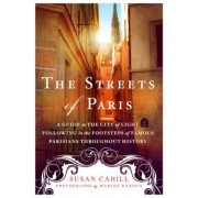 The Streets of Paris: A Guide to the City of Light Following in the Footsteps of Famous Parisians Throughout History, Paperback