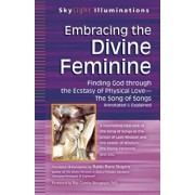 Embracing the Divine Feminine: Finding God Through God the Ecstasy of Physical Lovea the Song of Songs Annotated & Explained, Paperback/Rami Shapiro