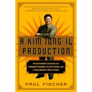 A Kim Jong-Il Production: The Extraordinary True Story of a Kidnapped Filmmaker, His Star Actress, and a Young Dictator's Rise to Power, Paperback