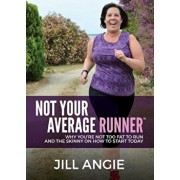 Not Your Average Runner: Why You're Not Too Fat to Run and the Skinny on How to Start Today, Paperback/Jill Angie