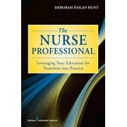The Nurse Professional: Leveraging Your Education for Transition Into Practice, Paperback/Deborah Dolan Phd, RN Hunt