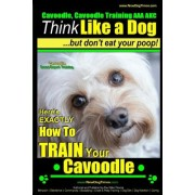 Cavoodle, Cavoodle Training AAA Akc: - Think Like a Dog But Don't Eat Your Poop! - Cavoodle Expert Dog Training -: Here's Exactly How to Train Your Ca
