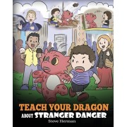 Teach Your Dragon about Stranger Danger: A Cute Children Story To Teach Kids About Strangers and Safety., Paperback/Steve Herman