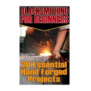 Blacksmithing for Beginners: 20 Essential Hand Forged Projects: (Blacksmith, How to Blacksmith, How to Blacksmithing, Metal Work, Knife Making, Bla, Paperback