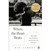 Where the Heart Beats: John Cage, Zen Buddhism, and the Inner Life of Artists, Paperback/Kay Larson