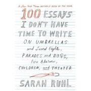 100 Essays I Don't Have Time to Write: On Umbrellas and Sword Fights, Parades and Dogs, Fire Alarms, Children, and Theater, Paperback/Sarah Ruhl