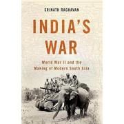 India's War: World War II and the Making of Modern South Asia, Hardcover/Srinath Raghavan
