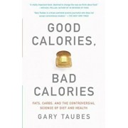 Good Calories, Bad Calories: Fats, Carbs, and the Controversial Science of Diet and Health, Paperback/Gary Taubes
