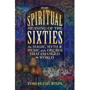 The Spiritual Meaning of the Sixties: The Magic, Myth, and Music of the Decade That Changed the World, Paperback/Tobias Churton