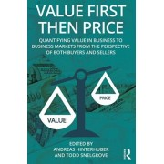 Value First then Price. Quantifying value in Business to Business markets from the perspective of both buyers and sellers, Paperback/***