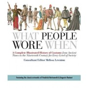 What People Wore When: A Complete Illustrated History of Costume from Ancient Times to the Nineteenth Century for Every Level of Society, Paperback