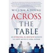 Across the Table: An International Oil Negotiator Navigates the Choppy Waters of Global Intrigue, Paperback/William a. Young