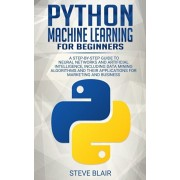 Python Machine Learning for Beginners: A Step-By-Step Guide to Neural Networks and Artificial Intelligence, Including Data Mining Algorithms and Their, Paperback/Steve Blair