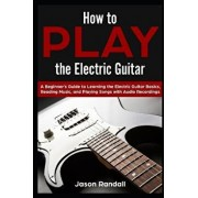 How to Play the Electric Guitar: A Beginner's Guide to Learning the Electric Guitar Basics, Reading Music, and Playing Songs with Audio Recordings, Paperback/Jason Randall