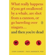 And Then You're Dead: What Really Happens If You Get Swallowed by a Whale, Are Shot from a Cannon, or Go Barreling Over Niagara, Paperback