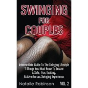 Swinging For Couples Vol. 2: The Intermediate Guide To The Swinging Lifestyle - 11 Things You Must Know To Ensure A Safe, Fun, Exciting, & Adventur, Paperback/Natalie Robinson