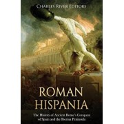 Roman Hispania: The History of Ancient Rome's Conquest of Spain and the Iberian Peninsula, Paperback/Charles River Editors