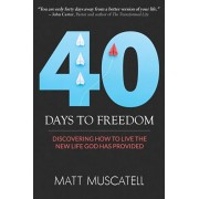 40 Days To Freedom: Discovering How to Live the New Life God Has Provided, Paperback/Matt Muscatell